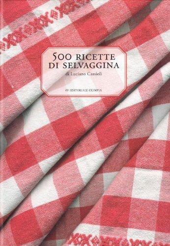 500 Ricette Di Selvaggina: Cassioli Luciano
