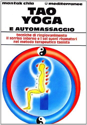 Tao Yoga e automassaggio. Tecniche di ringiovanimento il sorriso interno e i sei suoni risanatori ...