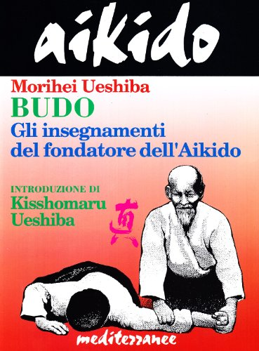 Aikido. Budo. Gli insegnamenti di Kisshomaru Ueshiba fondatore dell'aikido (9788827210017) by Ueshiba, Morihei.