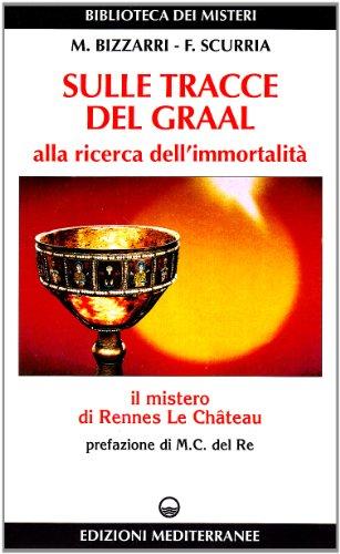 Sulle tracce del Graal. Alla ricerca dell'immortalità,: Bizzarri,M. Scurria,F.