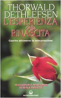 L'ESPERIENZA DELLA RINASCITA. Guarire attraverso la reincarnazione.: DETHLEFSEN Thoerwald.
