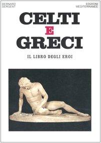 Celti e greci. Il libro degli eroi.: Sergent,Bernard.