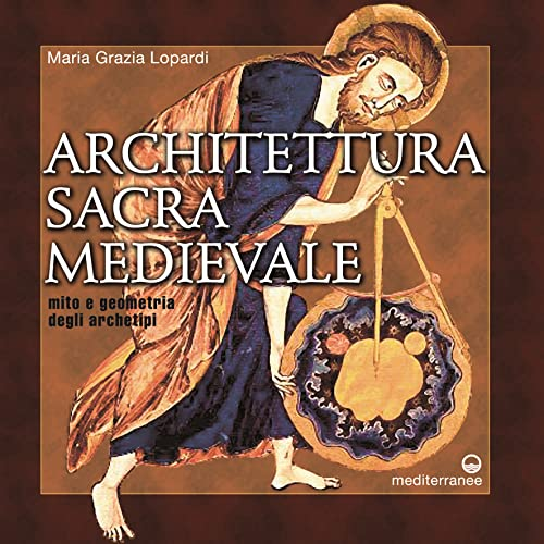 Architettura sacra medievale. Mito e geometria degli archetipi. - Lopardi,Maria Grazia.