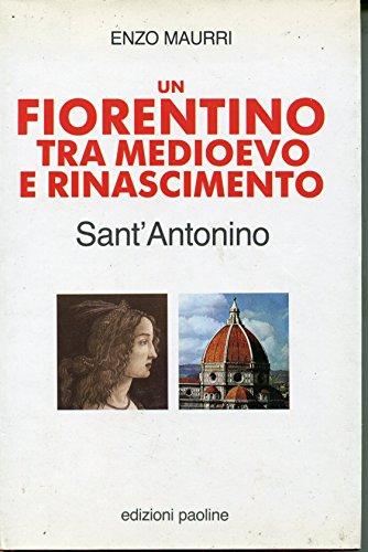 Un fiorentino tra Medioevo e Rinascimento: Sant'Antonino.: Maurri,Enzo.