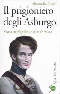 Il prigioniero degli Asburgo. Storia di Napoleone: Necci,Alessandra.