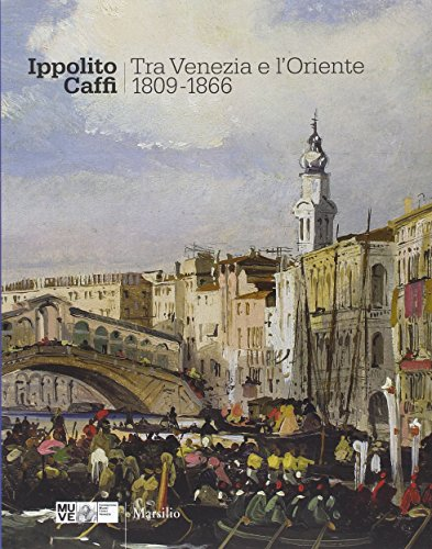 Ippolito Caffi. Tra Venezia e l'Oriente 1809-1866.