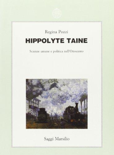 Hippolyte Taine. Scienze umane e politica nell'Ottocento.: Pozzi,Regina.