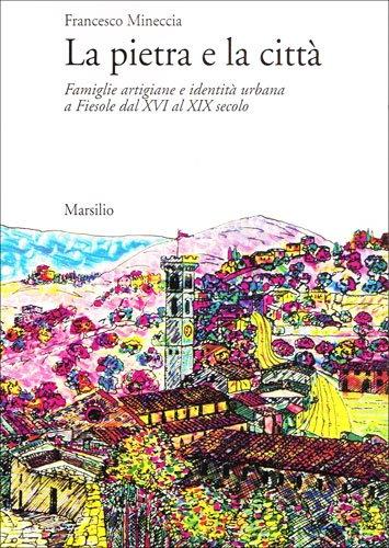 La pietra e la città. Famiglie artigiane e identità urbana a Fiesole dal XVI al XIX ...