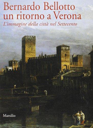 Bernardo Bellotto: un ritorno a Verona. L'immagine della città nel Settecento.: ...