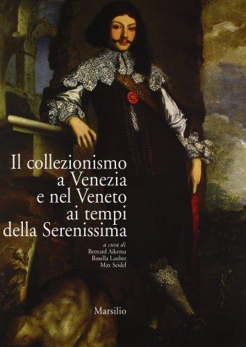 Il collezionismo a Venezia e nel Veneto ai tempi della Serenissima: Bernard Aikema, Rosella Lauber,...