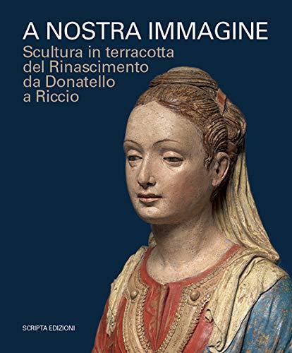 9788831933582: A nostra immagine. Scultura in terracotta del Rinascimento da Donatello a Riccio. Catalogo della mostra (Padova, 15 febbraio-2 giugno 2020). Ediz. illustrata