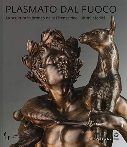 9788833400907: Plasmato dal fuoco. La scultura in bronzo nella Firenze degli ultimi Medici. Ediz. illustrata