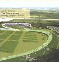 9788833920061: Tra fiume e città. Paesaggi, progetti, principi. Ediz. illustrata