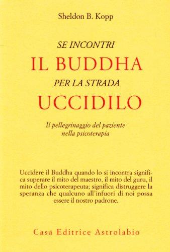9788834000793: Se incontri il Buddha per la strada uccidilo. Il pellegrinaggio del paziente nella psicoterapia