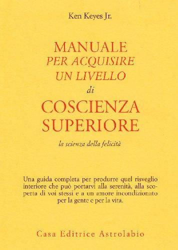 9788834004753: Manuale per acquisire un livello di coscienza superiore. La scienza della felicità