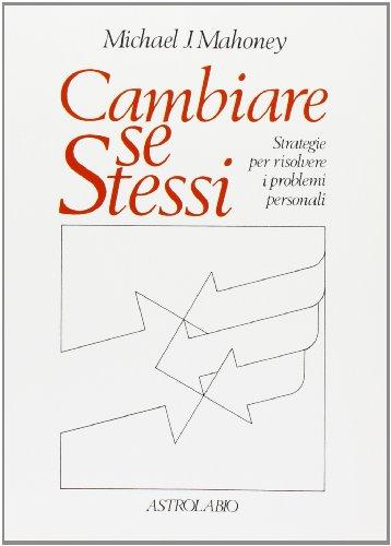 Cambiare se stessi. Strategie per risolvere i problemi personali.: Mahoney,Michael J.