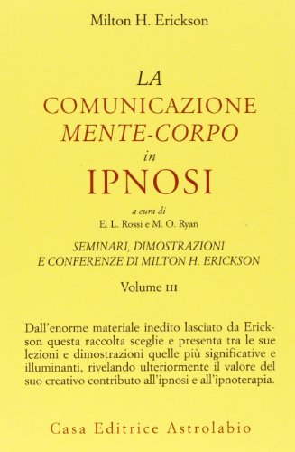 La Comunicazione Mente-Corpo in Ipnosi. Seminari,Dimostrazioni, Conferenze: Erickson, Milton H.