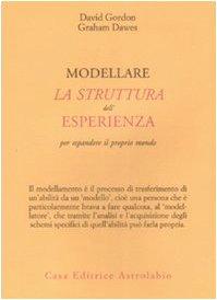 Modellare la struttura dell'esperienza per espandere il proprio Mondo - Gordon, David - Dawes, Graham