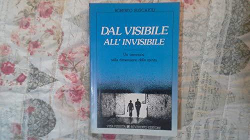 Dal visibile all'invisibile. Un cammino nella dimensione dello spirito.: Buscaioli,Roberto.