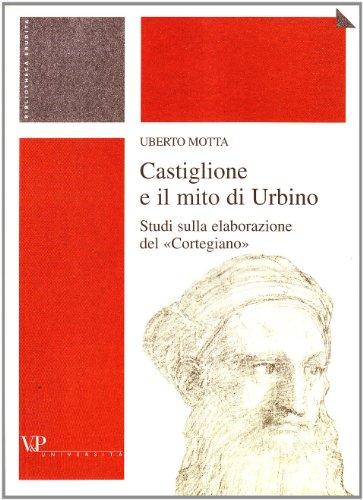 9788834309674: Castiglione e il mito di Urbino. Studi sulla elaborazione del «Cortegiano»