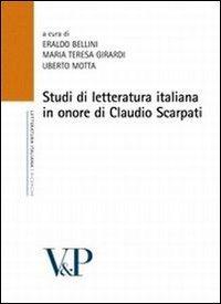 Studi di letteratura italiana in onore di Claudio Scarpati: Eraldo Bellini, Maria Teresa Girardi, ...