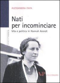 9788834320600: Nati per incominciare. Vita e politica in Hannah Arendt