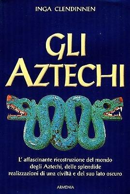 Gli Aztechi. L'affascinante ricostruzione del mondo degli Aztechi, delle splendide ...