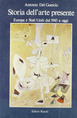 Storia dell'Arte presente. Europa e Stati Uniti dal 1945 a oggi.: Del Guercio,Antonio.