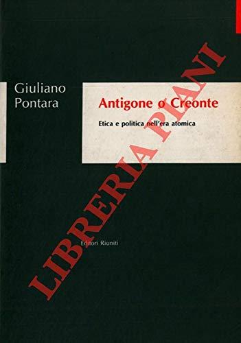 Antigone o Creonte. Etica e politica nell'era atomica.: Pontara,Giuliano.