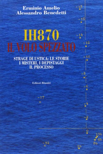 9788835955955: IH870. Il volo spezzato. Strage di Ustica: le storie, i misteri, i depistaggi, il processo