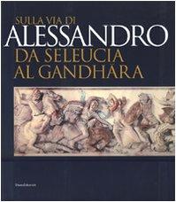 9788836608324: Sulla via di Alessandro da Seleucia al Gandhara. Catalogo della mostra (Torino, 27 febbraio-27 maggio 2007)