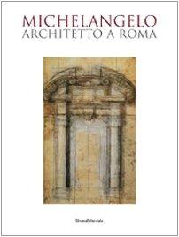 Michelangelo architetto a Roma. Catalogo della mostra (Roma, 6 ottobre 2009-7 febbraio 2010) - a cura di - edited by Mauro Mussolin con Clara Altavista