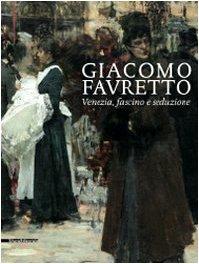 Giacomo Favretto.Venezia,fascino e Seduzione: Serafini Luigi a