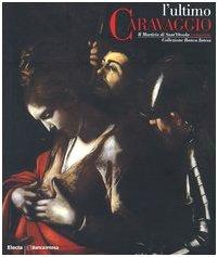 Caravaggio - L'ultimo Caravaggio. Il Martirio di: aa.vv.