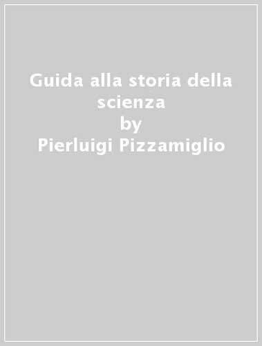 Guida alla storia della scienza.: Pizzamiglio,Pierluigi.