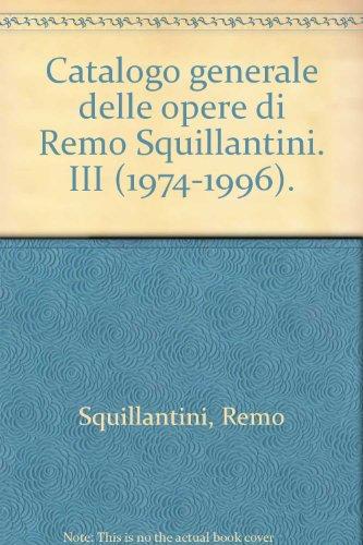 Catalogo Generale Delle Opere Di Remo Squillantini. Terzo Volume (1974-1996): Squillantini, Remo