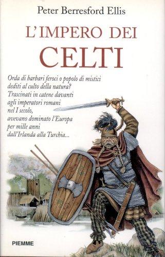 L'Impero dei Celti. Orda di barbari feroci o popolo di mistici dediti al culto della natura? ...
