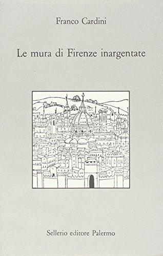 Le mura di Firenze inargentate. Letture fiorentine.: Cardini,Franco.