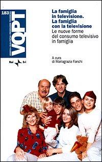 La Famiglia in Televisione. La Famiglia con la Televisione. Le nuove forme del consumo televisivo ...