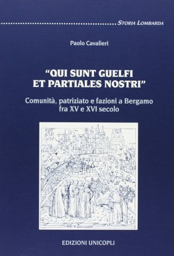 9788840013213: �Qui sunt guelfi et partiales nostri�. Comunit�, patriziato e fazioni a Bergamo fra XV e XVI secolo (Storia lombarda)