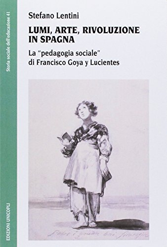 9788840018430: Lumi, arte, rivoluzione in Spagna. La «pedagogia sociale» di Francisco Goya y Lucientes (Storia sociale dell'educazione)