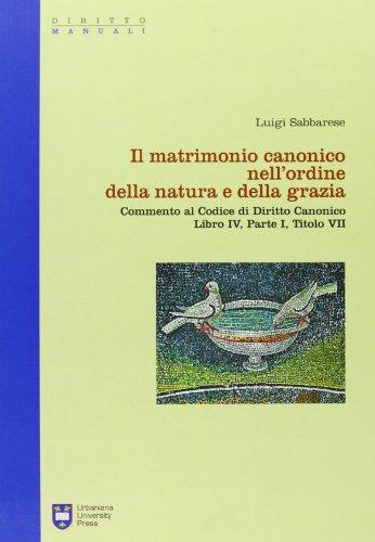 Il matrimonio canonici nell'ordine della natura e della grazia. Commento al Codice di Diritto ...