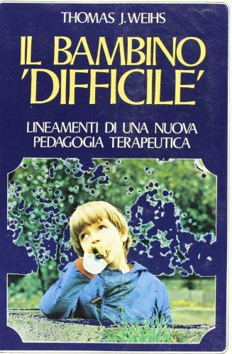 Il bambino difficile. Lineamenti di una nuova pedagogia terapeutica.: Weihs,Thomas.