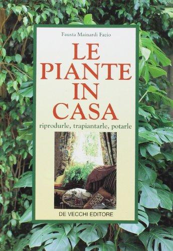 Le Piante in Casa. Riprodurle, Trapiantarle, Potarle.: Mainardi Fazio, Fausta