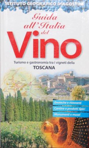 Guida all'Italia del vino. Turismo e gastronomia tra i vigneti di Toscana.