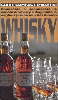 Whisky. Conoscere e riconoscere le varietà di whisky e degustare le migliori produzioni del mondo