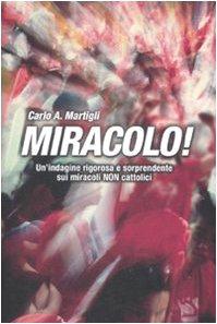 Miracolo! Un'indagine rigorosa e sorprendente sui miracoli non cattolici Martigli, Carlo A. - Miracolo! Un'indagine rigorosa e sorprendente sui miracoli non cattolici Martigli, Carlo A.