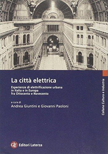 La Citt? Electrica: Esperienze Di Elettrificazione Urbana in Italia E in Europa Fra Ottocento E ...