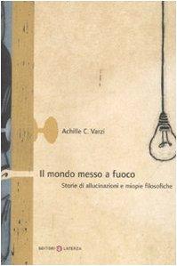 Il mondo messo a fuoco. Storie di allucinazioni e miopie filosofiche - Varzi, Achille C.