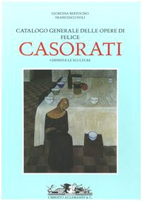 Catalogo generale delle opere di Felice Casorati. I Dipinti [with] Le Sculture e l'...